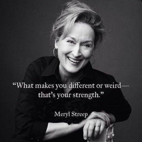 Se mikä tekee sinusta erilaisen tai oudon - on sinun vahvuutesi / Meryl Streep