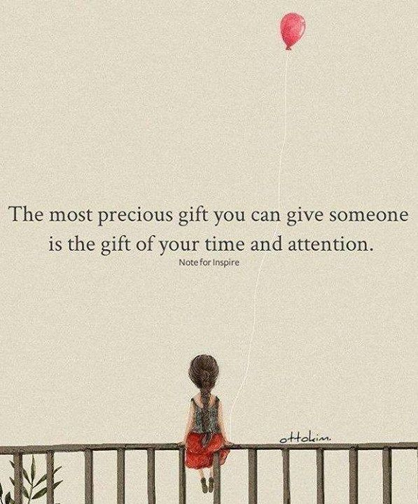 The Most Precious Gift You Can Give Someone Is The Gift Of Your Time And Attention Attention Quotes Time Quotes Time Quotes Relationship