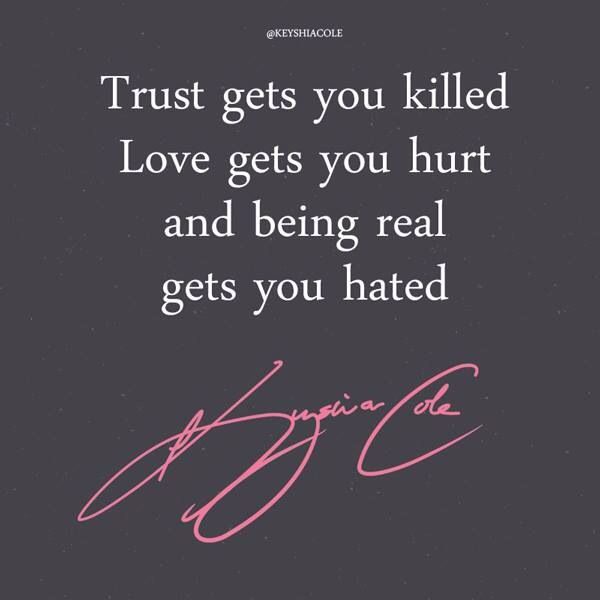 Trust gets you killed, love gets you hurt, and being real gets you hated   Keyshia Cole