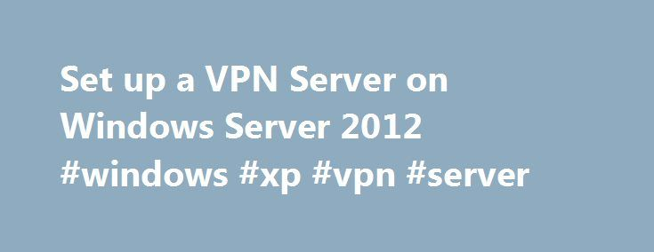 Set up a VPN Server on Windows Server 2012 #windows #xp #vpn #server http://california.nef2.com/set-up-a-vpn-server-on-windows-server-2012-windows-xp-vpn-server/  # Set up a VPN Server on Windows Server 2012 Set up a VPN Server on Windows Server 2012. This video tutorial shows you how to install a VPN Server on Windows Server 2012. This video covers a VPN server for a small Business environment or for a hosted server scenario.it also covers Setting up the firewall and Client computer for a…