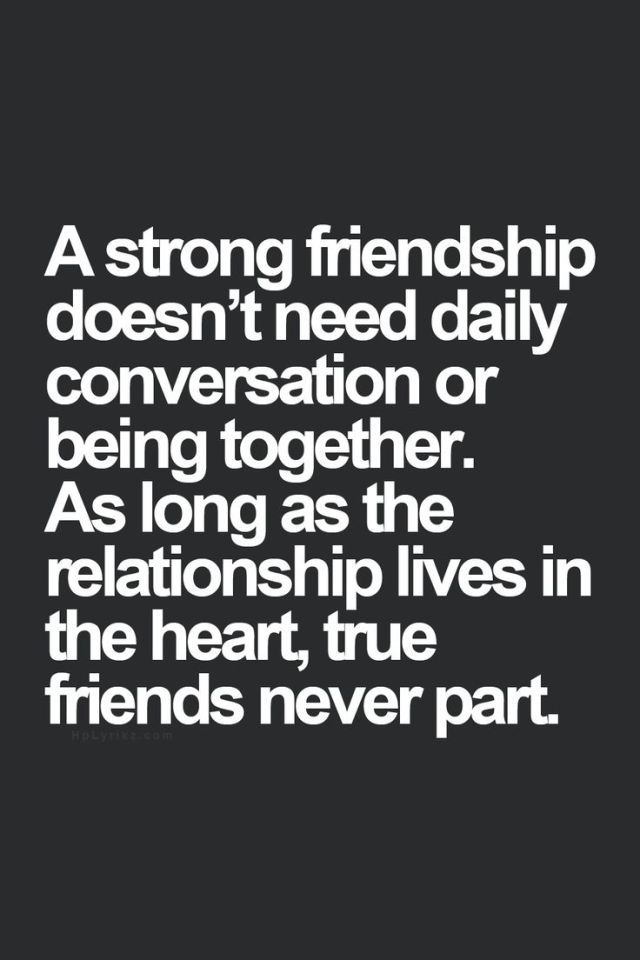 """""""A strong friendship doesn't need daily conversation or being together. As long as the relationship lives in the heart, true friends never part."""""""