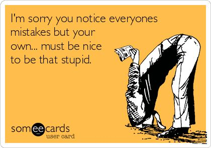 Well damn, here's another one of those e-card treasures that most of us can relate to after having dealt with at least one individual who acted like this in our lives!