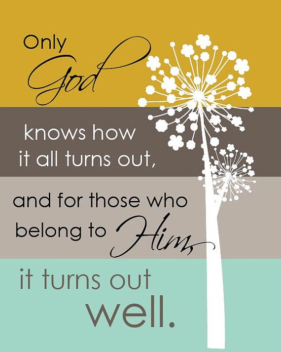 Only God knows how it all turns out, and for those who belong to Him, it turns out well...8 by 10 print.