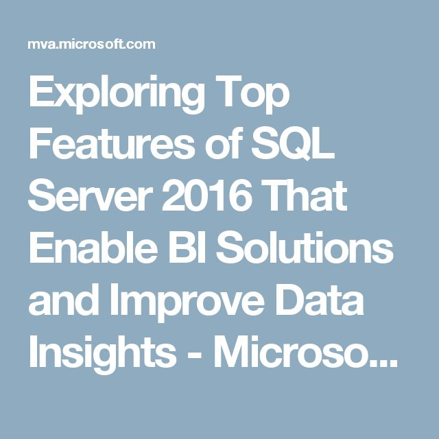 Exploring Top Features of SQL Server 2016 That Enable BI Solutions and Improve Data Insights - Microsoft Virtual Academy