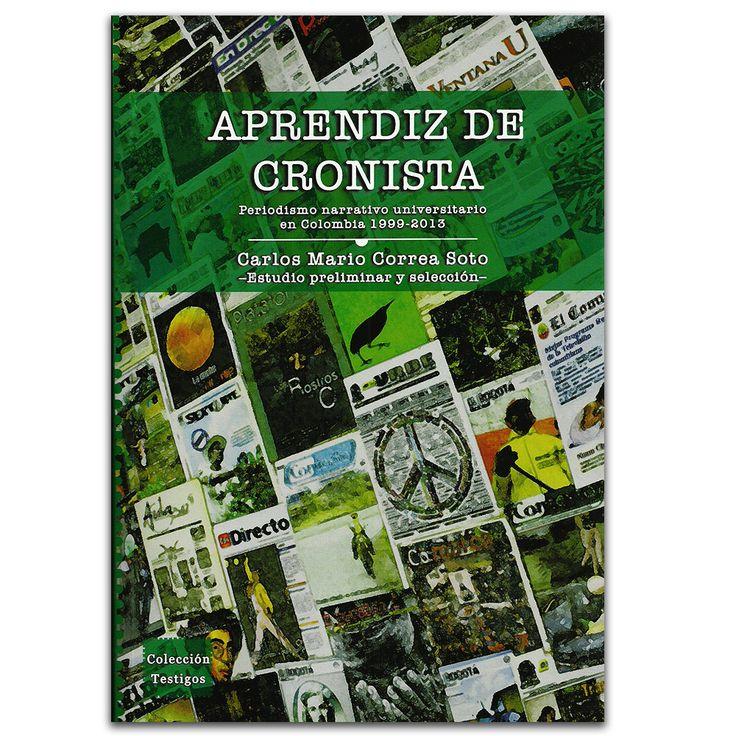 Aprendiz de cronista. Periodismo narrativo universitario en Colombia 1999 - 2013, Universidad Eafit www.librosyeditores.com Editores y distribuidores.