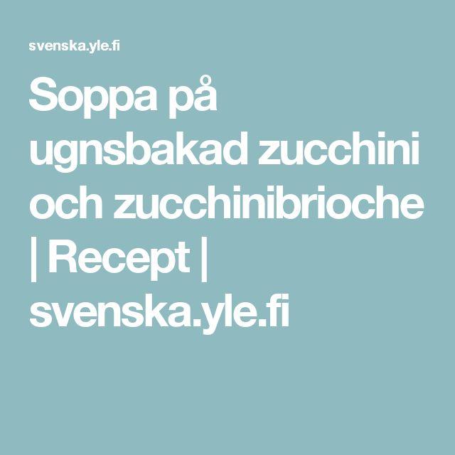 Soppa på ugnsbakad zucchini och zucchinibrioche | Recept | svenska.yle.fi
