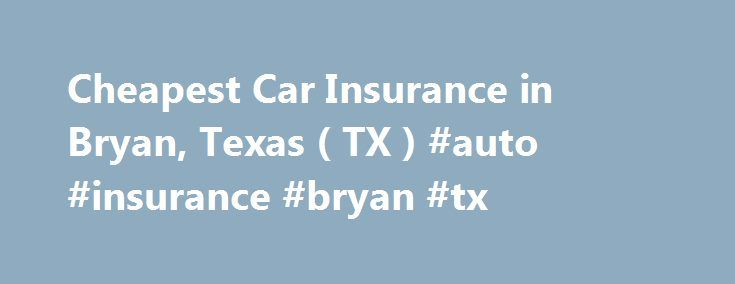 Cheapest Car Insurance in Bryan, Texas ( TX ) #auto #insurance #bryan #tx http://iowa.remmont.com/cheapest-car-insurance-in-bryan-texas-tx-auto-insurance-bryan-tx/  # Car Insurance Agents in Bryan, Texas To Get Free Quotes for Cheap Car Insurance in Bryan, Texas – (TX) Either: State Farm Rollo Insurance Group Rollo Insurance Group 1 Stop Financial Service Centers Anco Insurance Arca Insurance Services Autopartners Insurance Agency Barhorst Insurance Group Bevil Insurance Group Bob Poling…