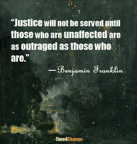 """Justice will not be served until those who are unaffected are as outraged as those who are."" ~ Benjamin Franklin  Those who are not affected must be outraged for those who are <3"