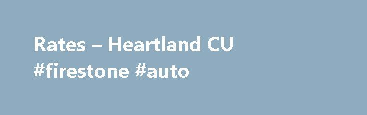 Rates – Heartland CU #firestone #auto http://auto-car.nef2.com/rates-heartland-cu-firestone-auto/  #auto interest rates # Personal Loans *APR is annual percentage rate. Auto pay from an active Heartland Checking account is required to receive the lowest quoted rate on collateral, home equity closed end, and signature loans. Add .25% without auto pay. These rates are in effect as of 11/1/2015 and are subject to change. **Home Equity Line of Credit rate is variable and subject to change…