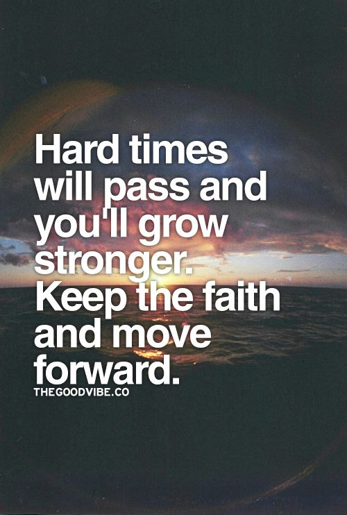 Keep the Faith! Hard times will pass and you will keep growing Stronger. Keep the Faith and move Forward.