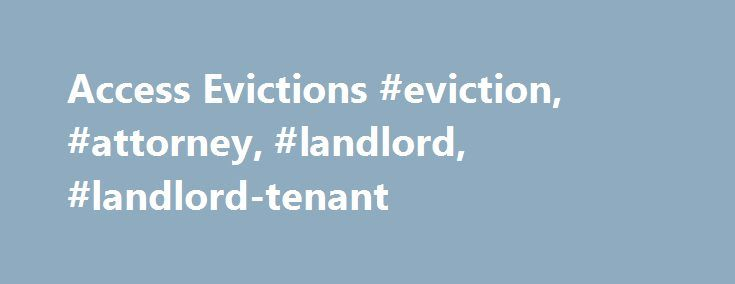 Access Evictions #eviction, #attorney, #landlord, #landlord-tenant http://boston.remmont.com/access-evictions-eviction-attorney-landlord-landlord-tenant/  # Access Evictions Most Washington evictions begin with serving an eviction notice such as a notice to pay rent or vacate, a notice to comply or vacate, or a notice to terminate tenancy. You can download these eviction notice forms. Before choosing, completing, or using a particular eviction form it is best to get legal advice about your…