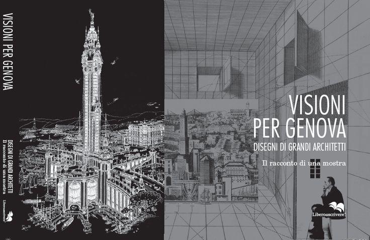2017 VISIONI PER GENOVA // DISEGNI DI GRANDI ARCHITETTI, il racconto di una mostra , ed. Liberodiscrivere