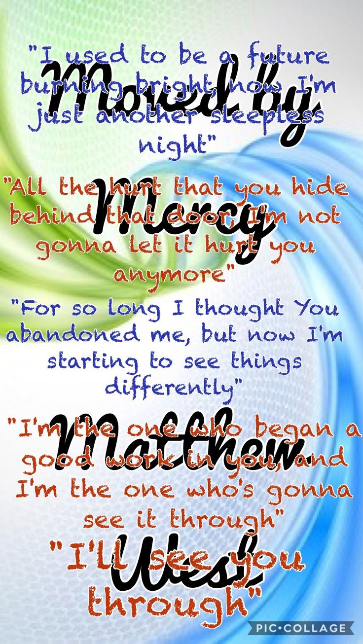 "Moved By Mercy ~ Matthew West  ""I used to be a future burning bright, now I'm just another sleepless night."" ""All the hurt that you hide behind that door, I'm not gonna let it hurt you anymore."" ""For so long I thought You abandoned me, but now I'm starting to see things differently."" ""I'm the one who began a good work in you, and I'm the one who's gonna see it through.... I'll see you through!"""