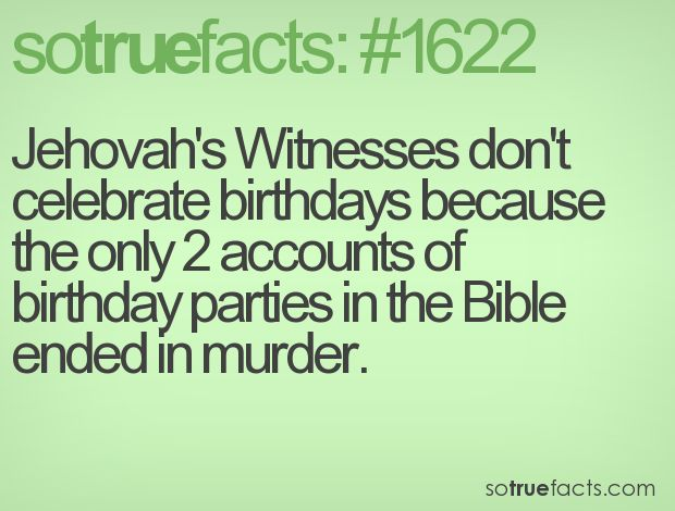 Among other reasons, Jehovah's Witnesses don't celebrate birthdays because the only 2 accounts of birthday parties in the Bible ended in murder.