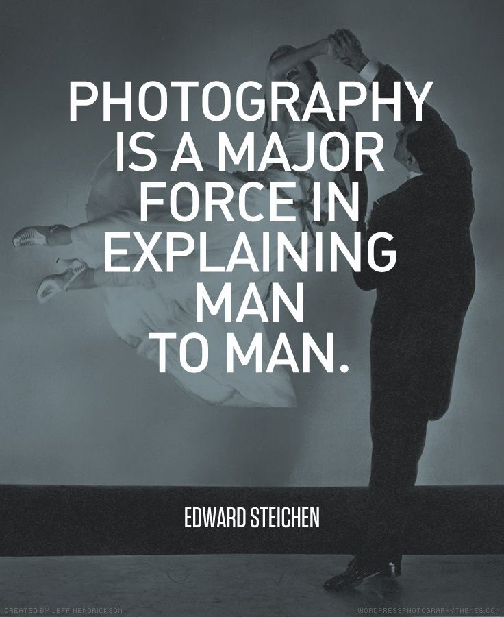 """Photography is a major force in explaining man to man."" - Edward Steichen"
