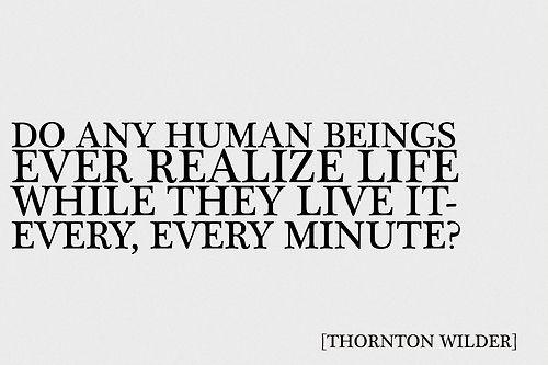 Do any human beings ever realize life while they live it-every, every minute? | Thornton Wilder