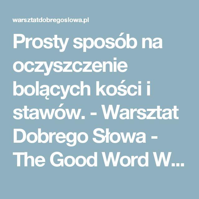 Prosty sposób na oczyszczenie bolących kości i stawów. - Warsztat Dobrego Słowa - The Good Word Workshop