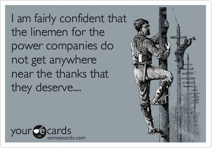 I am fairly confident that the linemen for the power companies do not get anywhere near the thanks that they deserve...  (Blessings to them all after Hurricane Sandy)