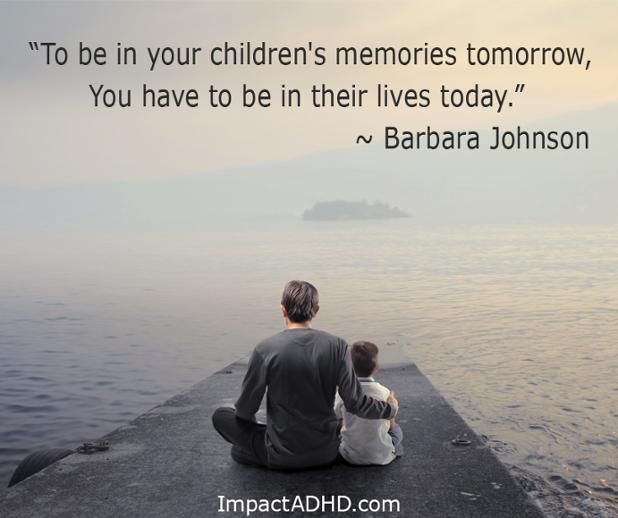 """To be in your children's memories tomorrow, You have to be in their lives today.""  ― Barbara Johnson   #BePresent #Memories #ImpactADHD"