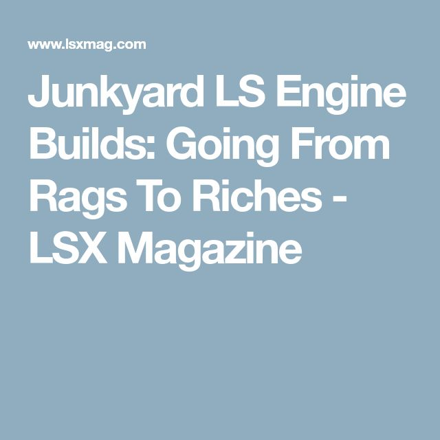 Junkyard LS Engine Builds: Going From Rags To Riches - LSX Magazine