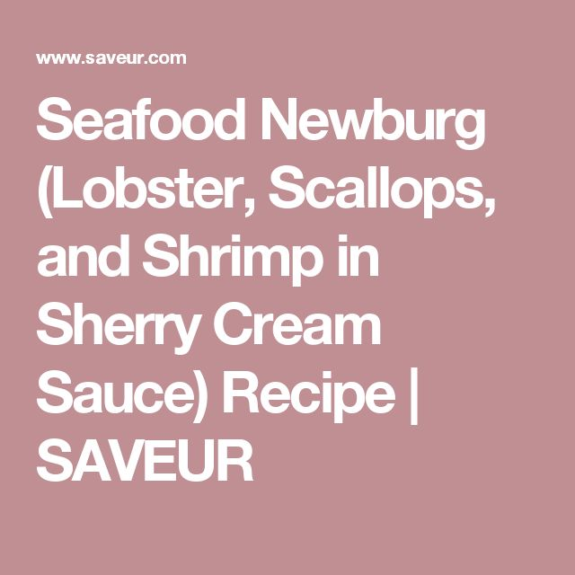 Seafood Newburg (Lobster, Scallops, and Shrimp in Sherry Cream Sauce) Recipe | SAVEUR
