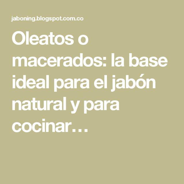 Oleatos o macerados: la base ideal para el jabón natural y para cocinar…
