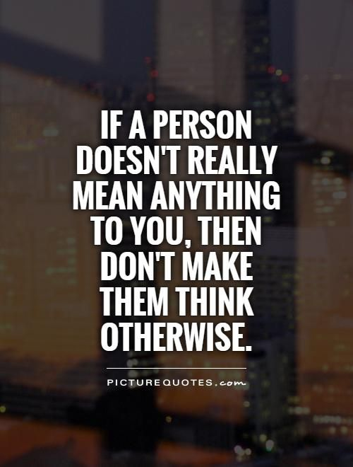 If a person doesn't really mean anything to you, then don't make them think otherwise. Picture Quotes.