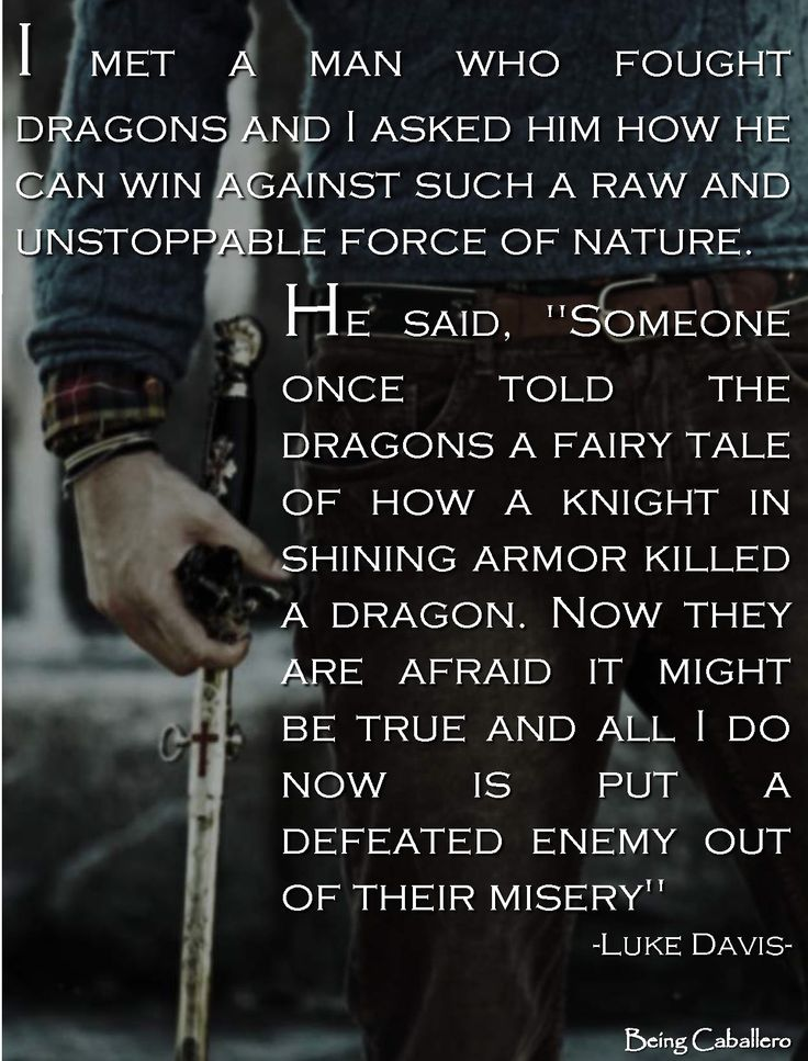 """I met a man who fought dragons and I asked him how he can win against such a raw and unstoppable force of nature.  He said. """"Someone once told the dragons a fairy tale of how a knight in shining armor killed a dragon, now they are afraid it might be true and all I do now is put a defeated enemy out of their misery"""" -Luke Davis-"""
