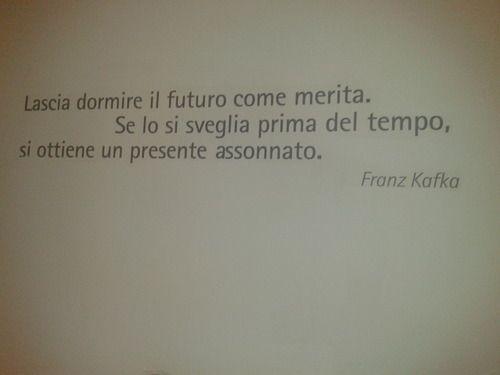 """""""Lascia dormire il futuro come merita. Se lo si sveglia prima del tempo, si ottiene un presente assonnato"""" Franz Kafka"""