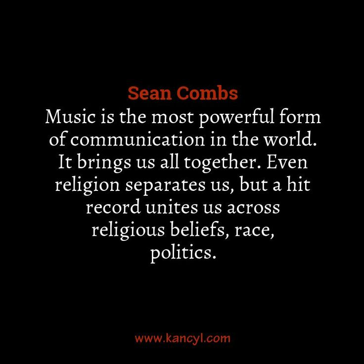 """""""Music is the most powerful form of communication in the world. It brings us all together. Even religion separates us, but a hit record unites us across religious beliefs, race, politics."""", Sean Combs"""