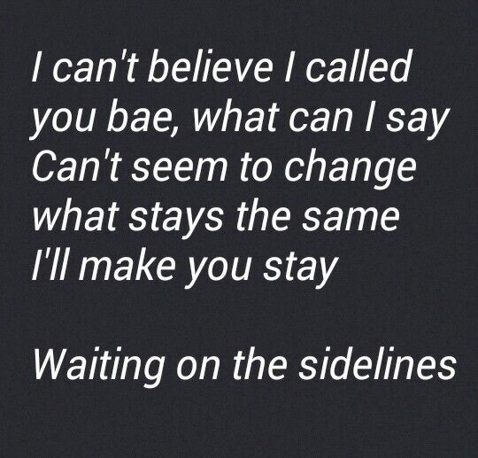 Blackbear singer - sidelines I can't believe I called you bae, what can I say Can't seem to change what stays the same I'll make you stay Waiting on the sidelines