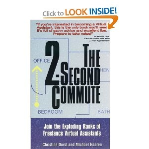 The 2-Second Commute: Join the Exploding Ranks of Freelance Virtual Assistants http://www.amazon.com/gp/product/1564147924/ref=as_li_ss_tl?ie=UTF8=1789=390957=1564147924=as2=onlineincome02-20