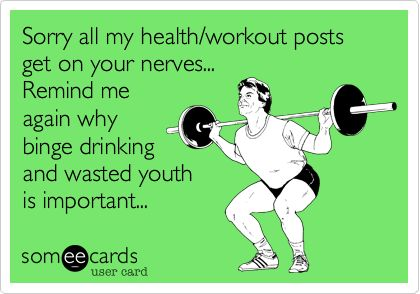 Sorry all my health/workout posts get on your nerves... Remind me again why binge drinking and wasted youth is important...