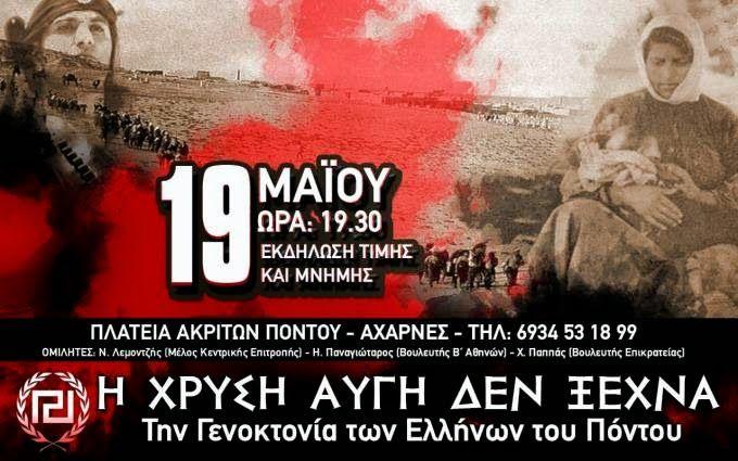 Το 1919, στις 19 Μαΐου, οι διωγμοί, η τρομοκρατία, οι εξορίες, η κρεμάλα, οι πυρπολήσεις των χωριών και οι δολοφονίες των Ελλήνων του Πόντου από τους τούρκους του Μουσταφά Κεμάλ Ατατούρκ, ανάγκασαν τους Έλληνες να ξεριζωθούν γράφοντας με το αίμα χιλιάδων μια από τις μελανότερες σελίδες της Ελληνικής Ιστορίας. Από τότε, 353.000 ψυχές Ελλήνων ζητούν δικαίωση! 19 Μαΐου, Ημέρα Μνήμης για τη Γενοκτονία των Ελλήνων του Πόντου.Η ΧΡΥΣΗ ΑΥΓΗ ΔΕΝ ΞΕΧΝΑ! ΤΙΜΑ και διοργανώνει εκδήλωση τιμής και μνήμης