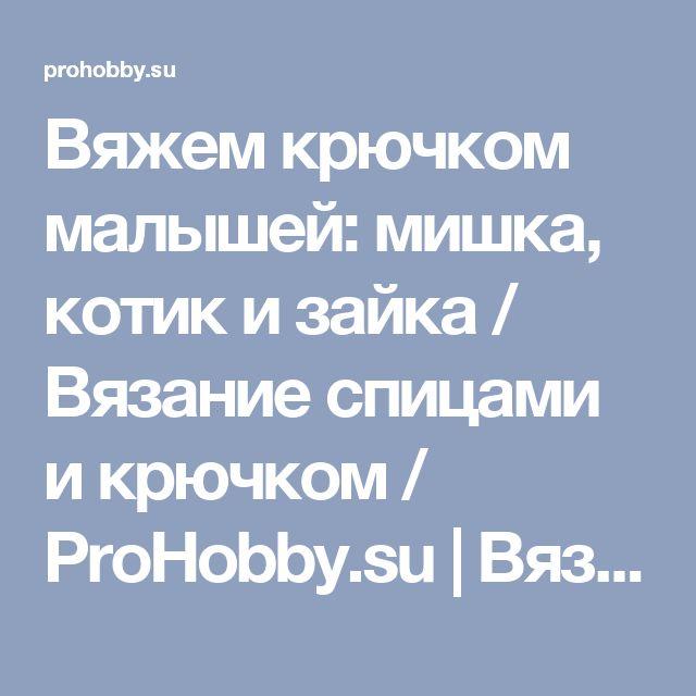 Вяжем крючком малышей: мишка, котик и зайка / Вязание спицами и крючком / ProHobby.su | Вязание спицами и крючком для начинающих, схемы вязания, вязание с описанием