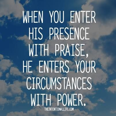 +++When you enter His presence with praise, He enters your