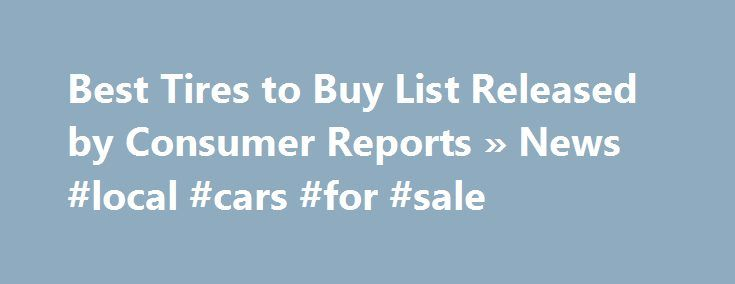 Best Tires to Buy List Released by Consumer Reports » News #local #cars #for #sale http://auto.remmont.com/best-tires-to-buy-list-released-by-consumer-reports-news-local-cars-for-sale/  #auto tires # Best Tires to Buy List Released by Consumer Reports Tires can make a huge difference in your car s handling and safety. Additionally, with the right rubber, you can enjoy a more comfortable driving experience and even save money. The right tires depends a lot on how you drive, and in what…
