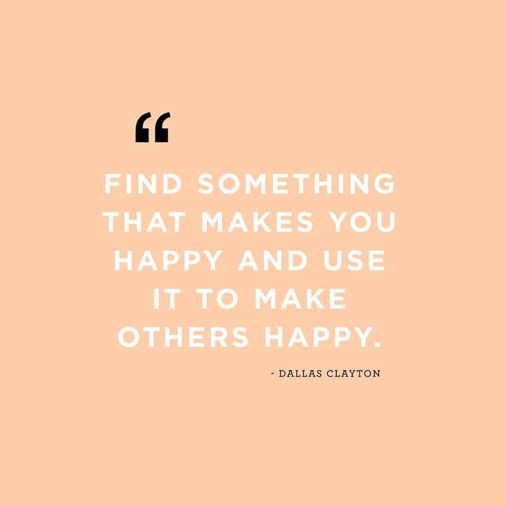 """Find something that makes you happy and use it to make others happy."""