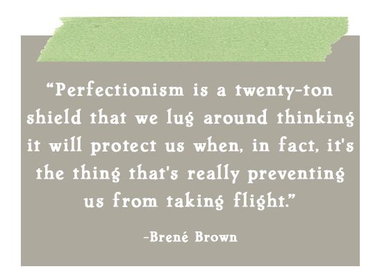 """""""perfectionism is a twenty-ton shield that we lug around thinking it will protect us when, in fact, it's the thing that's really preventing us from taking flight."""" brene brown"""