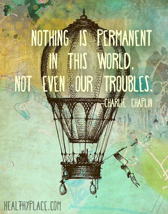 Positive Quote: Nothing is permanent in this world, not even our troubles. www.HealthyPlace.com
