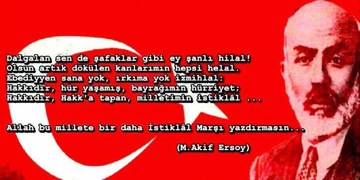 Dalgalan sen de şafaklar gibi ey şanlı hilal ! Olsun artık dökülen kanlarımın hepsi helal. Ebediyyen sana yok, ırkıma yok izmihlal Hakkıdır, hür yaşamış, bayrağımın hürriyet; Hakkıdır, hakka tapan milletimin istiklal... Allah bu millete bir daha istiklal marşı yazdırmasın Mehmet Akif Ersoy 12 mart 1921 istiklal marşının kabulü.