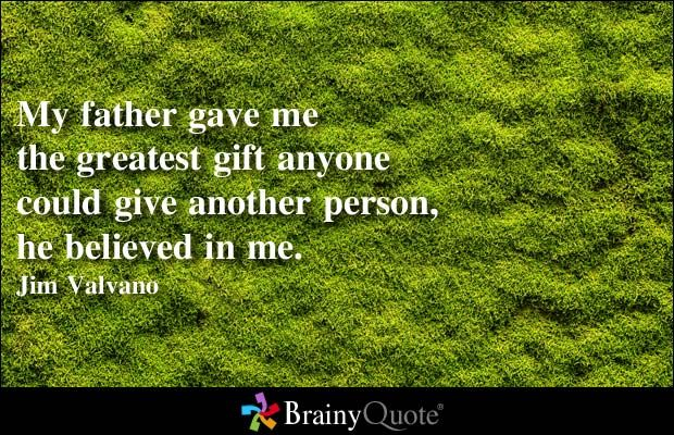 My father gave me the greatest gift anyone could give another person, he believed in me. - Jim Valvano at BrainyQuote