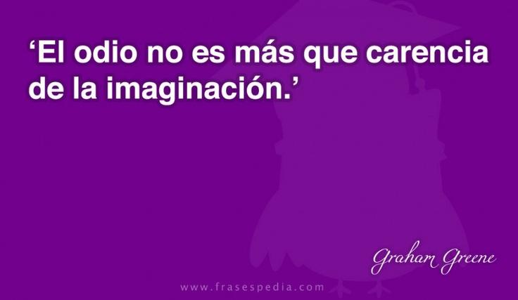 El odio no es más que carencia de la imaginación.