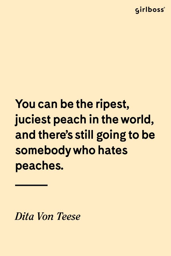 GIRLBOSS QUOTE: Trolls beware // You can be the juiciest peach in the world, and there's still going to be somebody who hates peaches. -Dita Von Teese