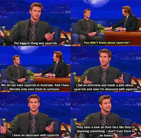 On Conan, Liam's obsession with squirrels.