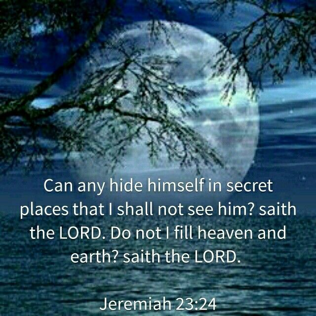 """Can anyone hide in secret places so that I cannot see them?"" declares the Lord. ""Do not I fill heaven and earth?"" declares the Lord. —Jeremiah 23:24"