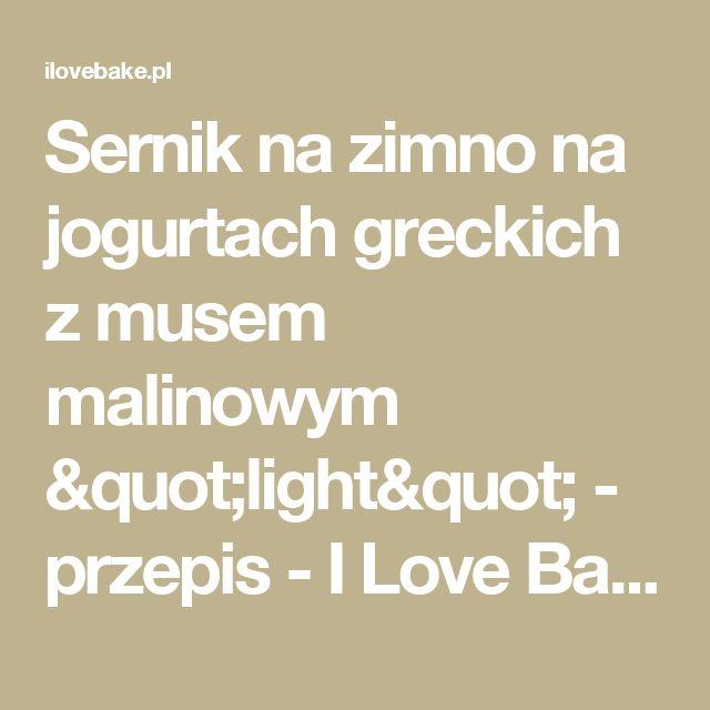 """Sernik na zimno na jogurtach greckich z musem malinowym """"light"""" - przepis  - I Love Bake"""