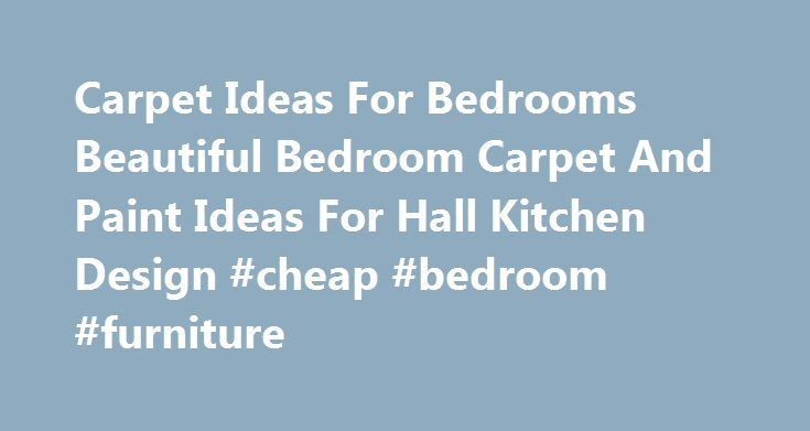 Carpet Ideas For Bedrooms Beautiful Bedroom Carpet And Paint Ideas For Hall Kitchen Design #cheap #bedroom #furniture http://bedroom.remmont.com/carpet-ideas-for-bedrooms-beautiful-bedroom-carpet-and-paint-ideas-for-hall-kitchen-design-cheap-bedroom-furniture/  #bedroom carpet ideas # Carpet Ideas For Bedrooms Beautiful Bedroom Carpet And Paint Ideas For Hall Kitchen Design Carpet Ideas For Bedrooms Ideas Interior never go out of types. Carpet Ideas For Bedrooms might be decorated in several…