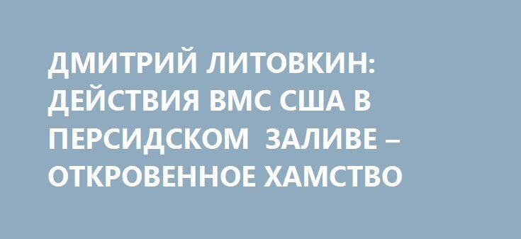 ДМИТРИЙ ЛИТОВКИН: ДЕЙСТВИЯ ВМС США В ПЕРСИДСКОМ ЗАЛИВЕ – ОТКРОВЕННОЕ ХАМСТВО http://rusdozor.ru/2017/07/26/dmitrij-litovkin-dejstviya-vms-ssha-v-persidskom-zalive-otkrovennoe-xamstvo/  Иран назвал провокацией инцидент с открывшим стрельбу кораблем ВМС США в Персидском заливе. Военный эксперт Дмитрий Литовкин в эфире радио Sputnik выразил мнение, что само присутствие там американского флота вызывает вопросы.  Корпус стражей исламской революции (КСИР) назвал провокацией предупредительный ...