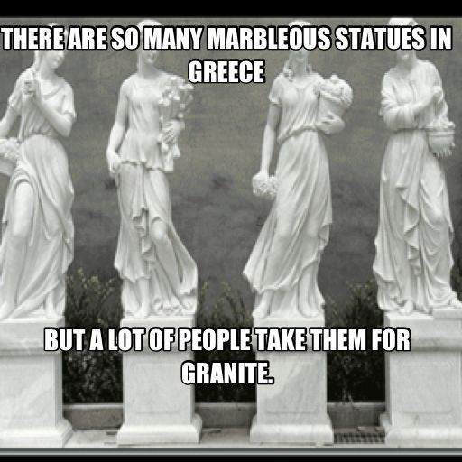 There are so many marbleous statues in Greece but a lot of people take them for granite - World history memes